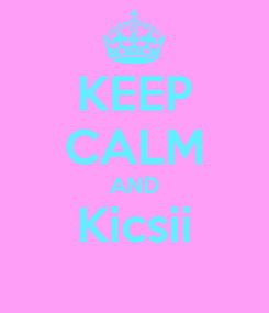 Poster: KEEP CALM AND Kicsii