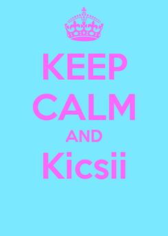Poster: KEEP CALM AND Kicsii