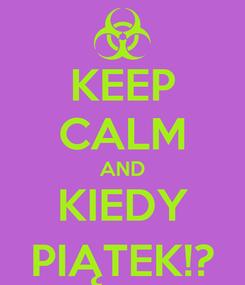 Poster: KEEP CALM AND KIEDY PIĄTEK!?