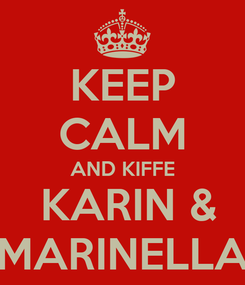 Poster: KEEP CALM AND KIFFE  KARIN & MARINELLA