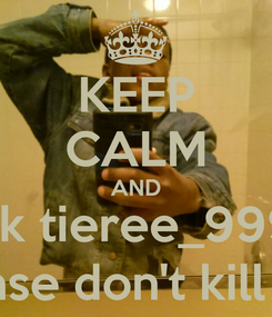 Poster: KEEP CALM AND kik tieree_999  and please don't kill my vibe