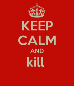 Poster: KEEP CALM AND kill