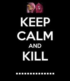 Poster: KEEP CALM AND KILL ..............