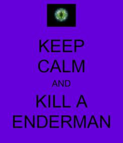 Poster: KEEP CALM AND KILL A ENDERMAN