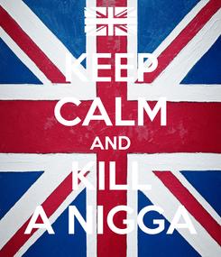 Poster: KEEP CALM AND KILL A NIGGA