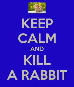 Poster: KEEP CALM AND KILL A RABBIT