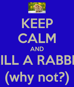 Poster: KEEP CALM AND KILL A RABBIT (why not?)