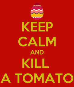 Poster: KEEP CALM AND KILL  A TOMATO