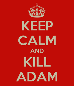 Poster: KEEP CALM AND KILL ADAM