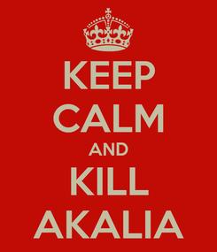 Poster: KEEP CALM AND KILL AKALIA