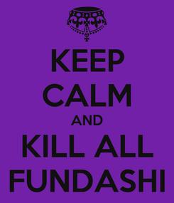 Poster: KEEP CALM AND KILL ALL FUNDASHI
