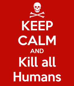 Poster: KEEP CALM AND Kill all Humans