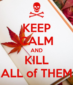 Poster: KEEP CALM AND KILL ALL of THEM