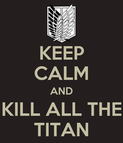 Poster: KEEP CALM AND KILL ALL THE TITAN