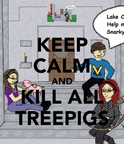 Poster: KEEP CALM AND KILL ALL TREEPIGS