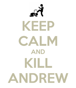 Poster: KEEP CALM AND KILL ANDREW