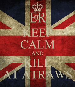 Poster: KEEP CALM AND KILL AT ATRAWS