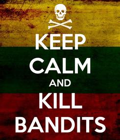 Poster: KEEP CALM AND KILL BANDITS