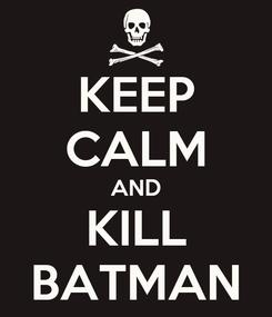 Poster: KEEP CALM AND KILL BATMAN