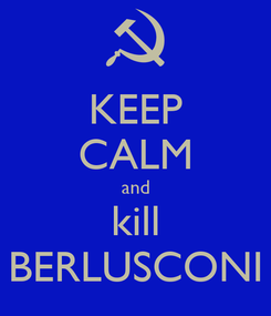 Poster: KEEP CALM and kill BERLUSCONI