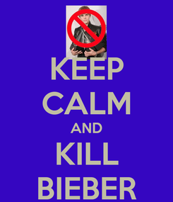 Poster: KEEP CALM AND KILL BIEBER