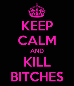 Poster: KEEP CALM AND KILL BITCHES