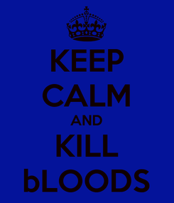 Poster: KEEP CALM AND KILL bLOODS