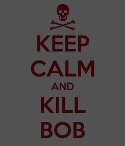 Poster: KEEP CALM AND KILL BOB