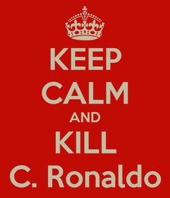 Poster: KEEP CALM AND KILL C. Ronaldo