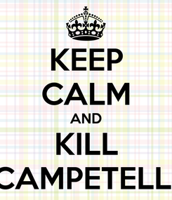 Poster: KEEP CALM AND KILL CAMPETELLI
