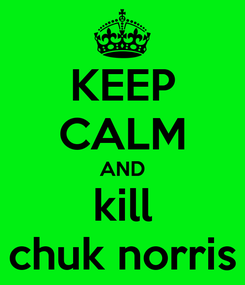 Poster: KEEP CALM AND kill chuk norris