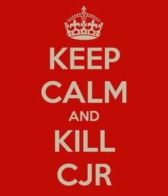 Poster: KEEP CALM AND KILL CJR