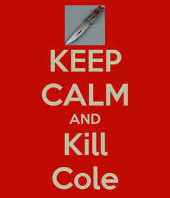 Poster: KEEP CALM AND Kill Cole