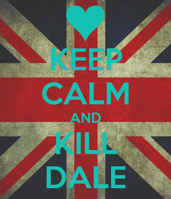 Poster: KEEP CALM AND KILL DALE