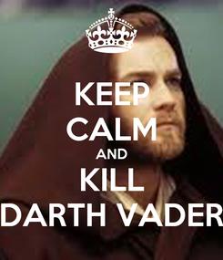 Poster: KEEP CALM AND KILL DARTH VADER