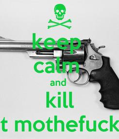Poster: keep  calm  and  kill dat mothefucker