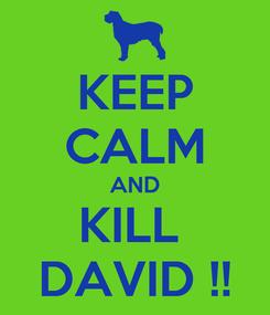 Poster: KEEP CALM AND KILL  DAVID !!