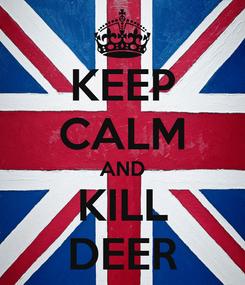 Poster: KEEP CALM AND KILL DEER