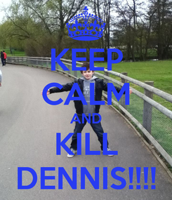 Poster: KEEP CALM AND KILL DENNIS!!!!