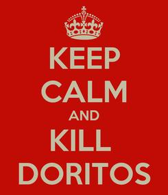 Poster: KEEP CALM AND KILL  DORITOS