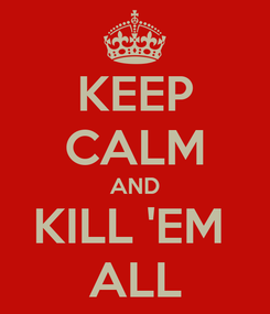 Poster: KEEP CALM AND KILL 'EM  ALL