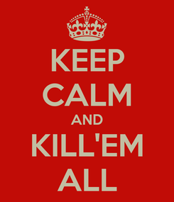Poster: KEEP CALM AND KILL'EM ALL