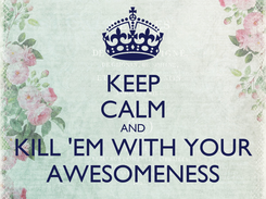 Poster: KEEP CALM AND KILL 'EM WITH YOUR AWESOMENESS