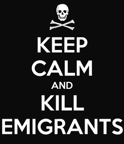 Poster: KEEP CALM AND KILL EMIGRANTS