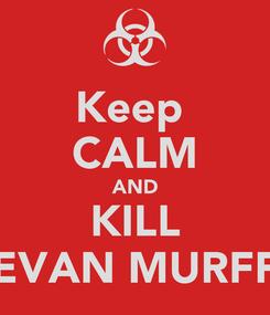 Poster: Keep  CALM AND KILL EVAN MURFF