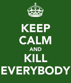 Poster: KEEP CALM AND KILL EVERYBODY