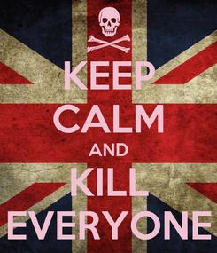 Poster: KEEP CALM AND KILL EVERYONE