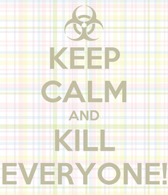 Poster: KEEP CALM AND KILL EVERYONE!