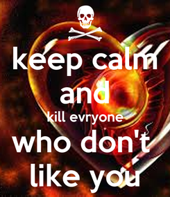Poster: keep calm and kill evryone who don't  like you