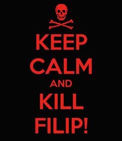 Poster: KEEP CALM AND KILL FILIP!